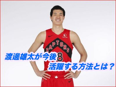 渡邊雄太が今後ラプターズで活躍する方法をどこよりも簡単に解説!