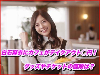 白石麻衣のカフェがテイクアウトで○円!グッズやチケットの値段は?
